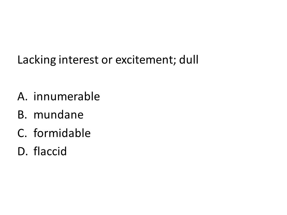 Lacking interest or excitement; dull A.innumerable B.mundane C.formidable D.flaccid