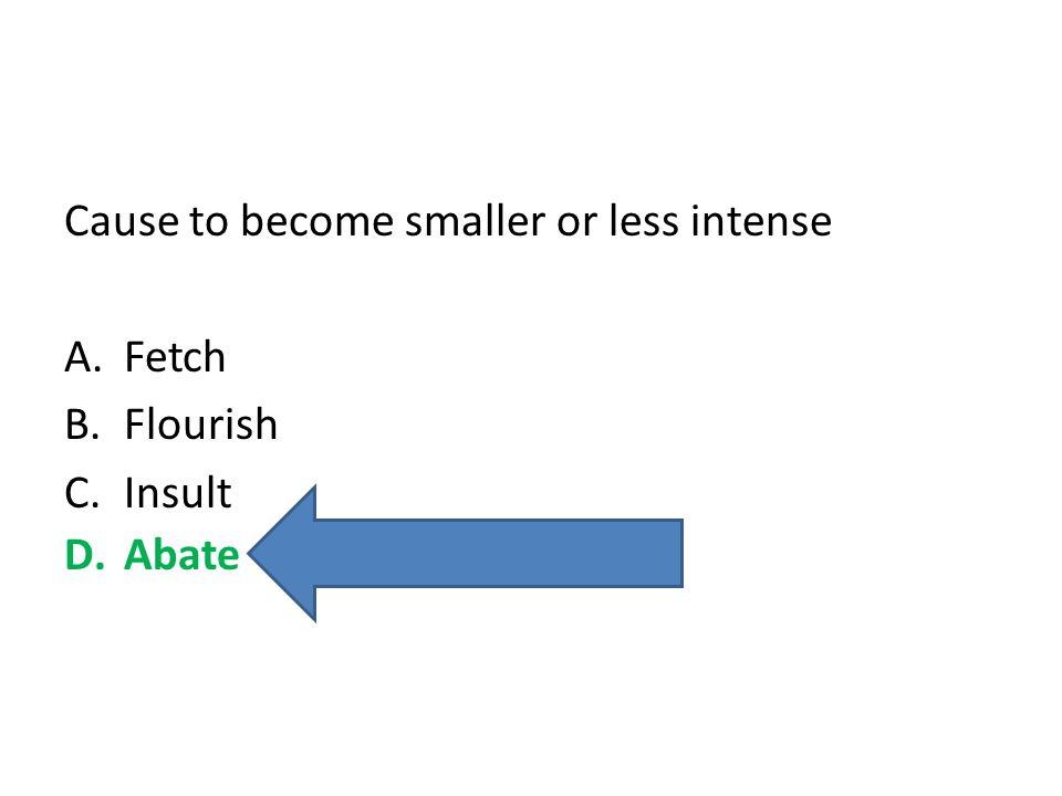 Cause to become smaller or less intense A.Fetch B.Flourish C.Insult D.Abate