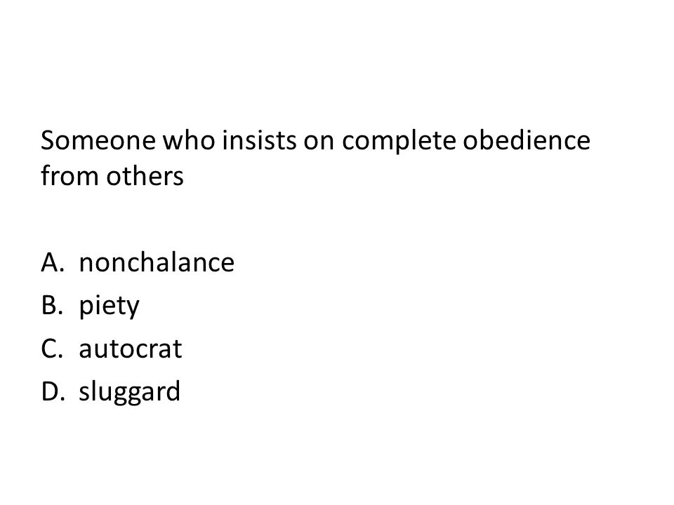Someone who insists on complete obedience from others A.nonchalance B.piety C.autocrat D.sluggard