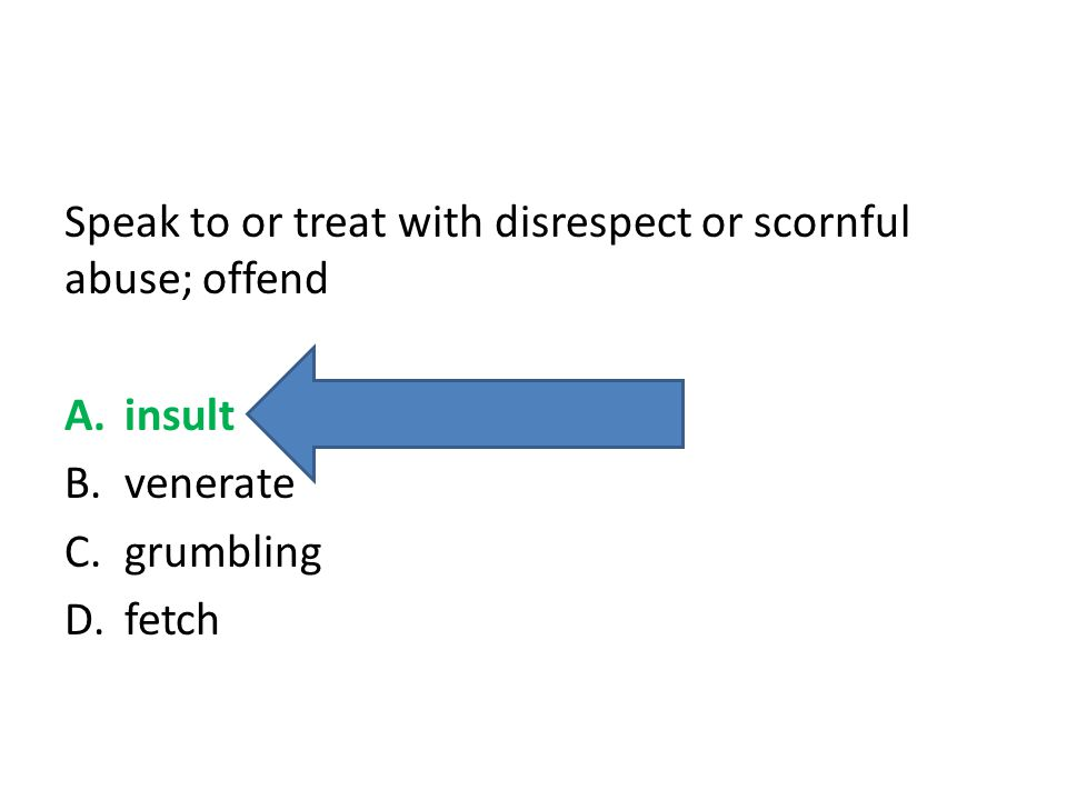 Speak to or treat with disrespect or scornful abuse; offend A.insult B.venerate C.grumbling D.fetch