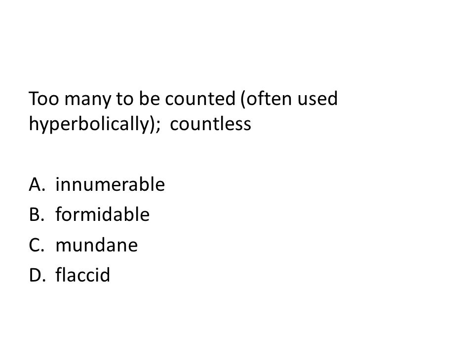 Too many to be counted (often used hyperbolically); countless A.innumerable B.formidable C.mundane D.flaccid