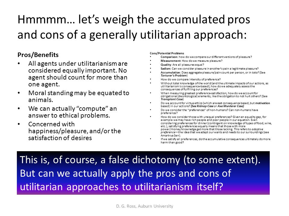 Hmmmm… let's weigh the accumulated pros and cons of a generally utilitarian approach: Pros/Benefits All agents under utilitarianism are considered equally important.