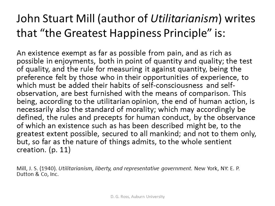 John Stuart Mill (author of Utilitarianism) writes that the Greatest Happiness Principle is: An existence exempt as far as possible from pain, and as rich as possible in enjoyments, both in point of quantity and quality; the test of quality, and the rule for measuring it against quantity, being the preference felt by those who in their opportunities of experience, to which must be added their habits of self-consciousness and self- observation, are best furnished with the means of comparison.
