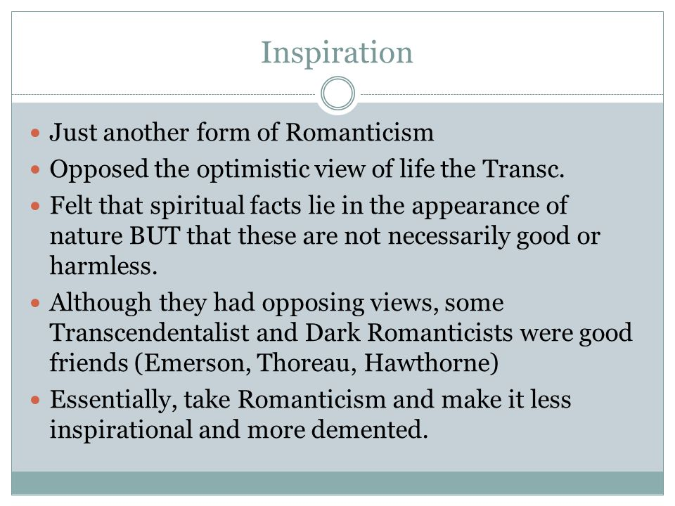 Inspiration Just another form of Romanticism Opposed the optimistic view of life the Transc.