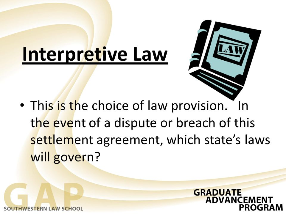 Interpretive Law This is the choice of law provision. In the event of a dispute or breach of this settlement agreement, which state's laws will govern