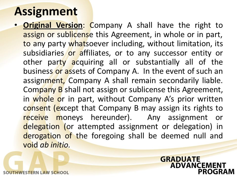 Assignment Original Version: Company A shall have the right to assign or sublicense this Agreement, in whole or in part, to any party whatsoever inclu