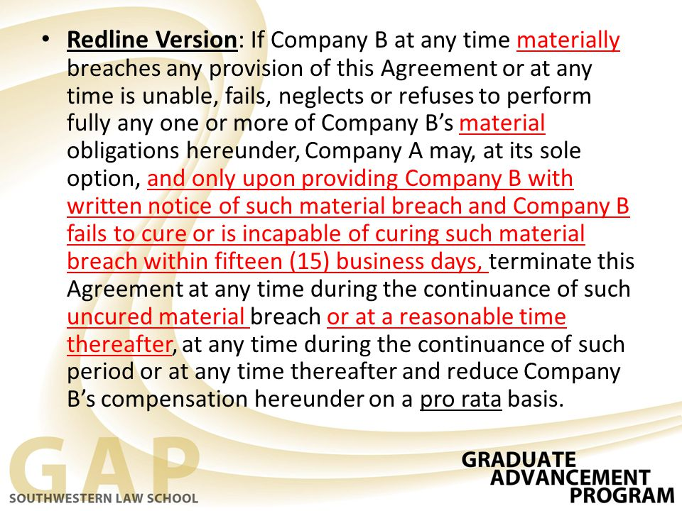 Redline Version: If Company B at any time materially breaches any provision of this Agreement or at any time is unable, fails, neglects or refuses to