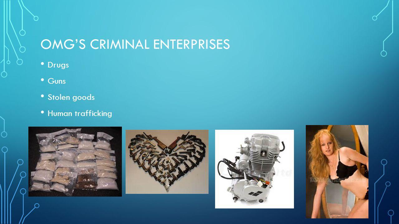 OMG'S CRIMINAL ENTERPRISES Drugs Guns Stolen goods Human trafficking