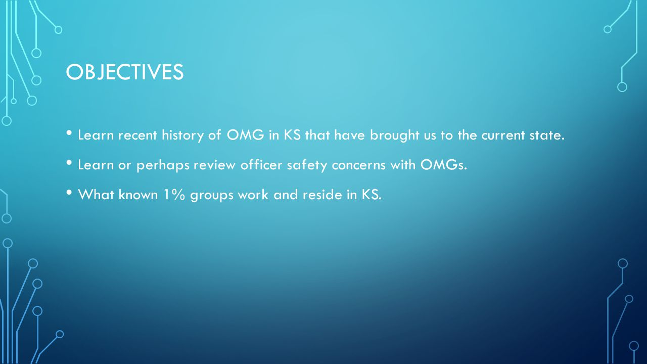 OBJECTIVES Learn recent history of OMG in KS that have brought us to the current state. Learn or perhaps review officer safety concerns with OMGs. Wha