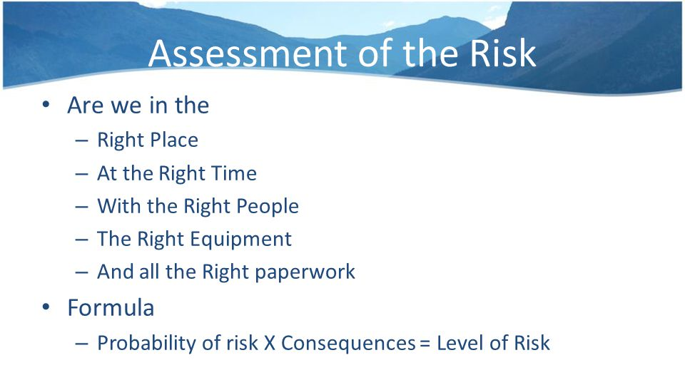 Assessment of the Risk Are we in the – Right Place – At the Right Time – With the Right People – The Right Equipment – And all the Right paperwork Formula – Probability of risk X Consequences = Level of Risk