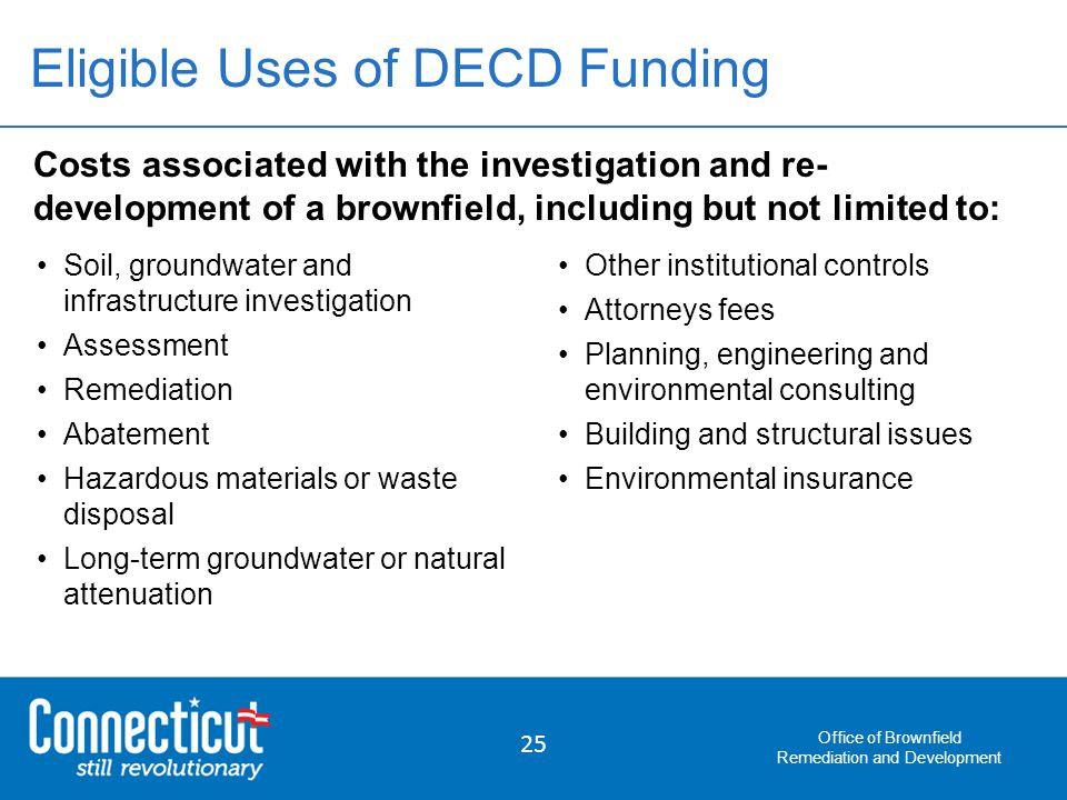 Office of Brownfield Remediation and Development 25 Costs associated with the investigation and re- development of a brownfield, including but not limited to: Soil, groundwater and infrastructure investigation Assessment Remediation Abatement Hazardous materials or waste disposal Long-term groundwater or natural attenuation Eligible Uses of DECD Funding Other institutional controls Attorneys fees Planning, engineering and environmental consulting Building and structural issues Environmental insurance