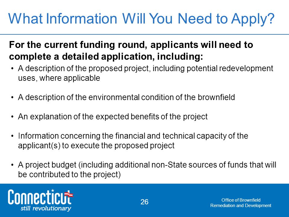 Office of Brownfield Remediation and Development 26 For the current funding round, applicants will need to complete a detailed application, including: A description of the proposed project, including potential redevelopment uses, where applicable A description of the environmental condition of the brownfield An explanation of the expected benefits of the project Information concerning the financial and technical capacity of the applicant(s) to execute the proposed project A project budget (including additional non-State sources of funds that will be contributed to the project) What Information Will You Need to Apply