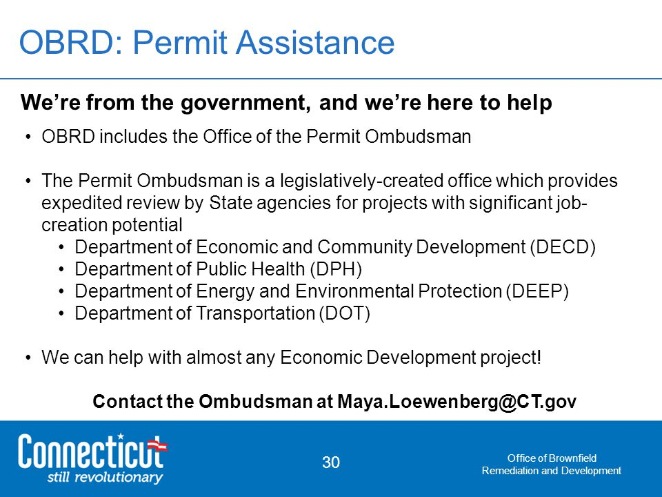 Office of Brownfield Remediation and Development 30 We're from the government, and we're here to help OBRD includes the Office of the Permit Ombudsman The Permit Ombudsman is a legislatively-created office which provides expedited review by State agencies for projects with significant job- creation potential Department of Economic and Community Development (DECD) Department of Public Health (DPH) Department of Energy and Environmental Protection (DEEP) Department of Transportation (DOT) We can help with almost any Economic Development project.