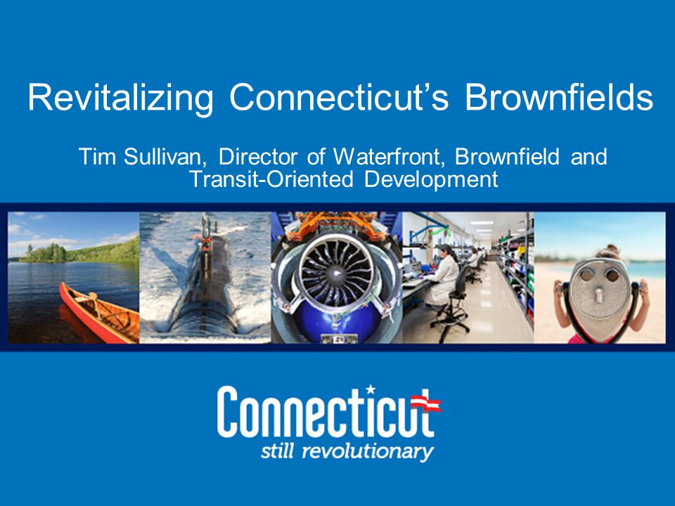 Office of Brownfield Remediation and Development Revitalizing Connecticut's Brownfields Tim Sullivan, Director of Waterfront, Brownfield and Transit-Oriented Development