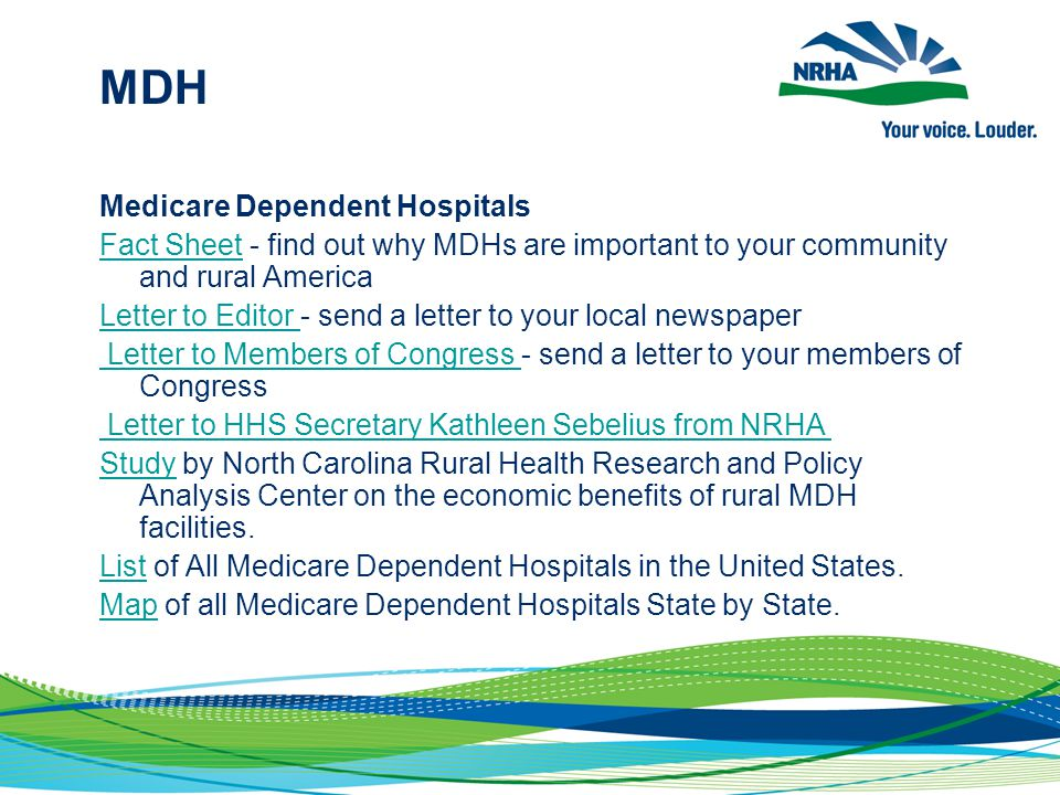 MDH Medicare Dependent Hospitals Fact SheetFact Sheet - find out why MDHs are important to your community and rural America Letter to Editor Letter to Editor - send a letter to your local newspaper Letter to Members of Congress Letter to Members of Congress - send a letter to your members of Congress Letter to HHS Secretary Kathleen Sebelius from NRHA StudyStudy by North Carolina Rural Health Research and Policy Analysis Center on the economic benefits of rural MDH facilities.