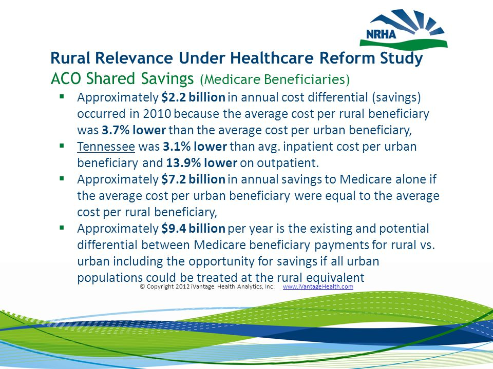 ACO Shared Savings (Medicare Beneficiaries)  Approximately $2.2 billion in annual cost differential (savings) occurred in 2010 because the average cost per rural beneficiary was 3.7% lower than the average cost per urban beneficiary,  Tennessee was 3.1% lower than avg.