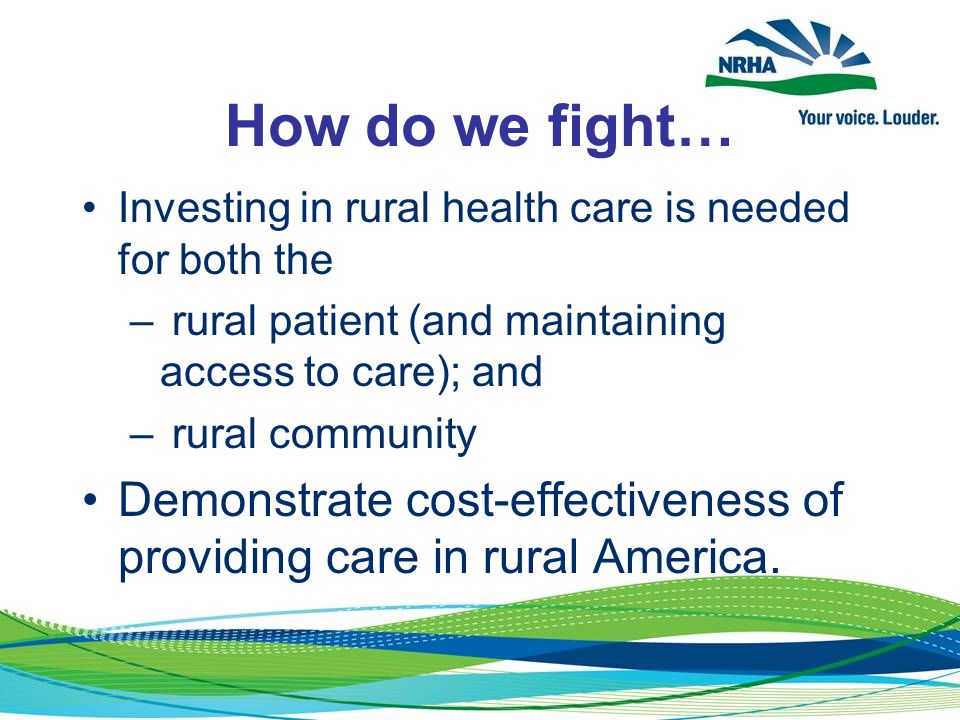 How do we fight… Investing in rural health care is needed for both the – rural patient (and maintaining access to care); and – rural community Demonstrate cost-effectiveness of providing care in rural America.