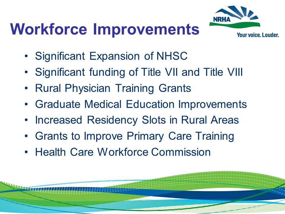 Workforce Improvements Significant Expansion of NHSC Significant funding of Title VII and Title VIII Rural Physician Training Grants Graduate Medical Education Improvements Increased Residency Slots in Rural Areas Grants to Improve Primary Care Training Health Care Workforce Commission