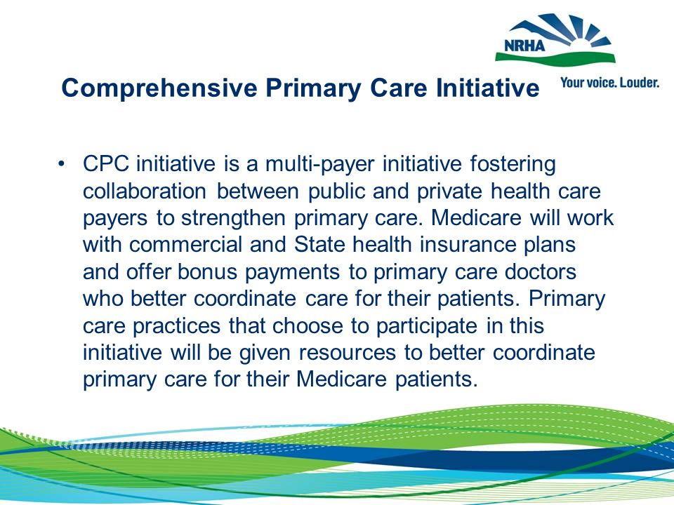 Comprehensive Primary Care Initiative CPC initiative is a multi-payer initiative fostering collaboration between public and private health care payers to strengthen primary care.