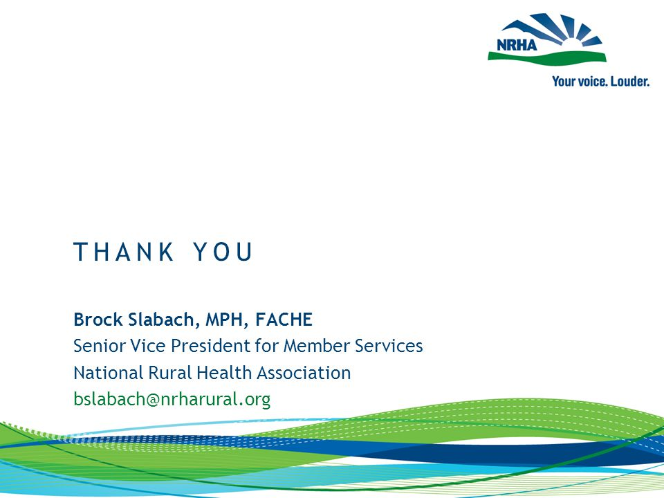Brock Slabach, MPH, FACHE Senior Vice President for Member Services National Rural Health Association bslabach@nrharural.org THANK YOU