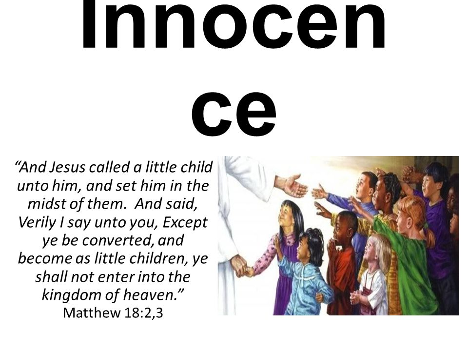 "Childlike Qualities: Innocen ce ""And Jesus called a little child unto him, and set him in the midst of them. And said, Verily I say unto you, Except y"
