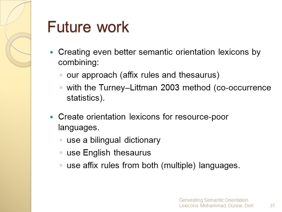 Future work Creating even better semantic orientation lexicons by combining: ◦ our approach (affix rules and thesaurus) ◦ with the Turney–Littman 2003