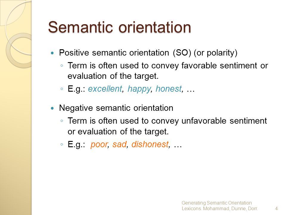 Semantic orientation Positive semantic orientation (SO) (or polarity) ◦ Term is often used to convey favorable sentiment or evaluation of the target.