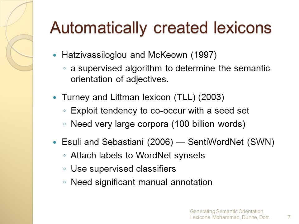 Automatically created lexicons Hatzivassiloglou and McKeown (1997) ◦ a supervised algorithm to determine the semantic orientation of adjectives. Turne