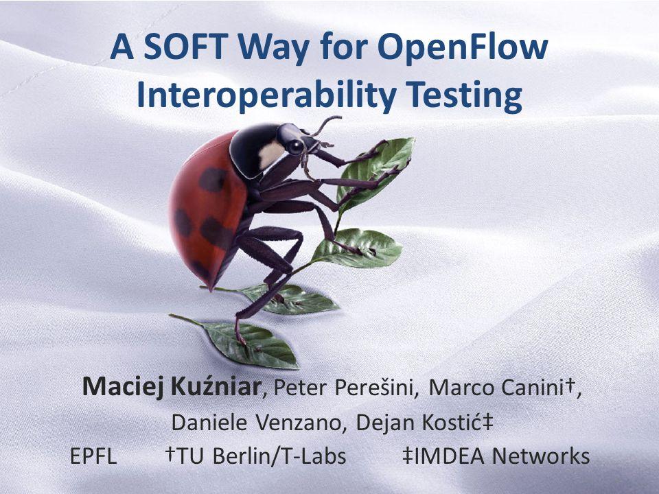 A SOFT Way for OpenFlow Interoperability Testing Maciej Kuźniar, Peter Perešini, Marco Canini†, Daniele Venzano, Dejan Kostić‡ EPFL †TU Berlin/T-Labs ‡IMDEA Networks 1