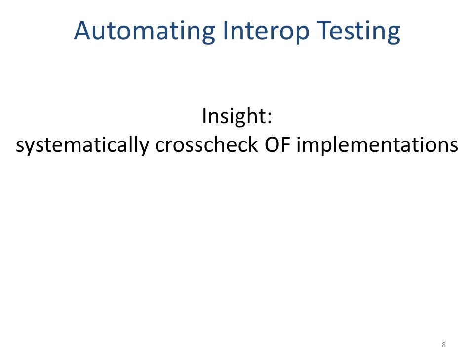 Automating Interop Testing 8 Insight: systematically crosscheck OF implementations