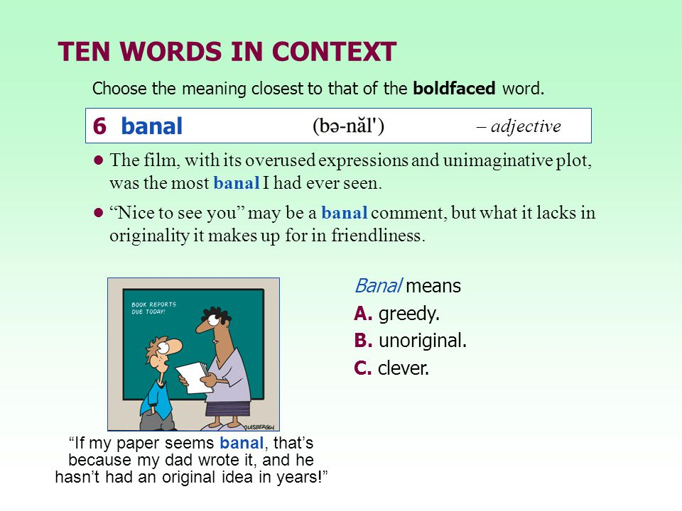 TEN WORDS IN CONTEXT Choose the meaning closest to that of the boldfaced word. Banal means A. greedy. B. unoriginal. C. clever. The film, with its ove