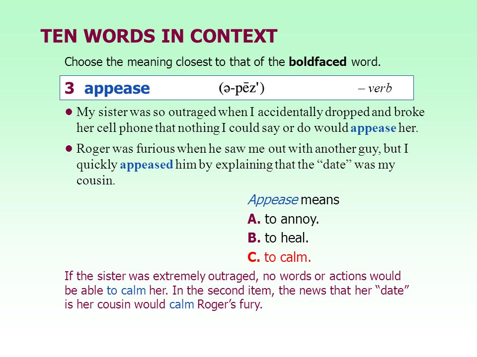 TEN WORDS IN CONTEXT Choose the meaning closest to that of the boldfaced word. Appease means A. to annoy. B. to heal. C. to calm. My sister was so out