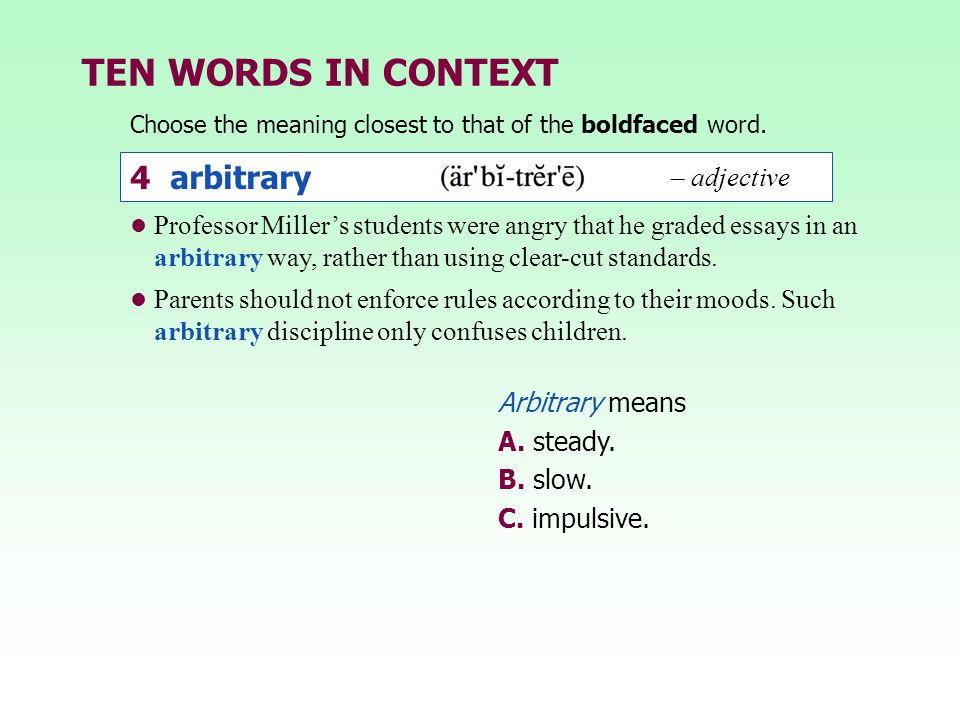 TEN WORDS IN CONTEXT Professor Miller's students were angry that he graded essays in an arbitrary way, rather than using clear-cut standards. Parents
