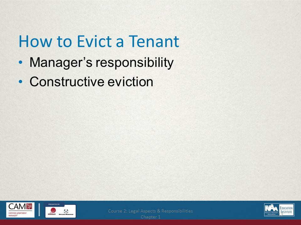 Course 2: Legal Aspects & Responsibilities Chapter 1 13 How to Evict a Tenant Manager's responsibility Constructive eviction