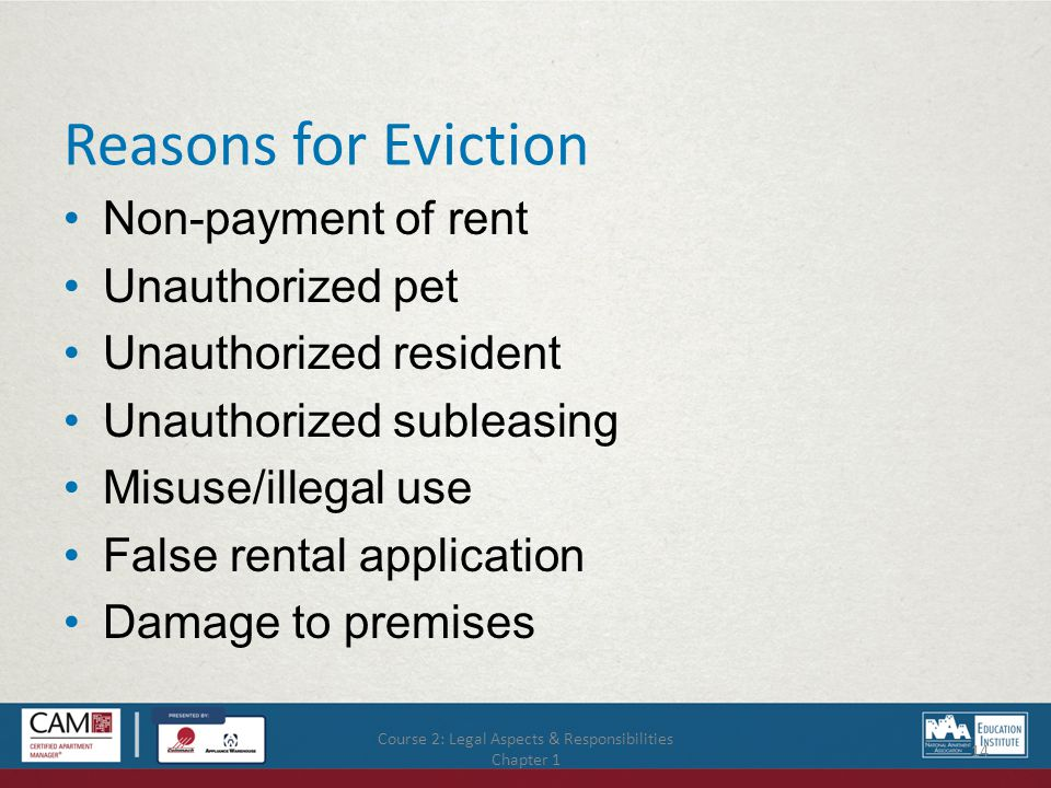 Course 2: Legal Aspects & Responsibilities Chapter 1 14 Reasons for Eviction Non-payment of rent Unauthorized pet Unauthorized resident Unauthorized subleasing Misuse/illegal use False rental application Damage to premises