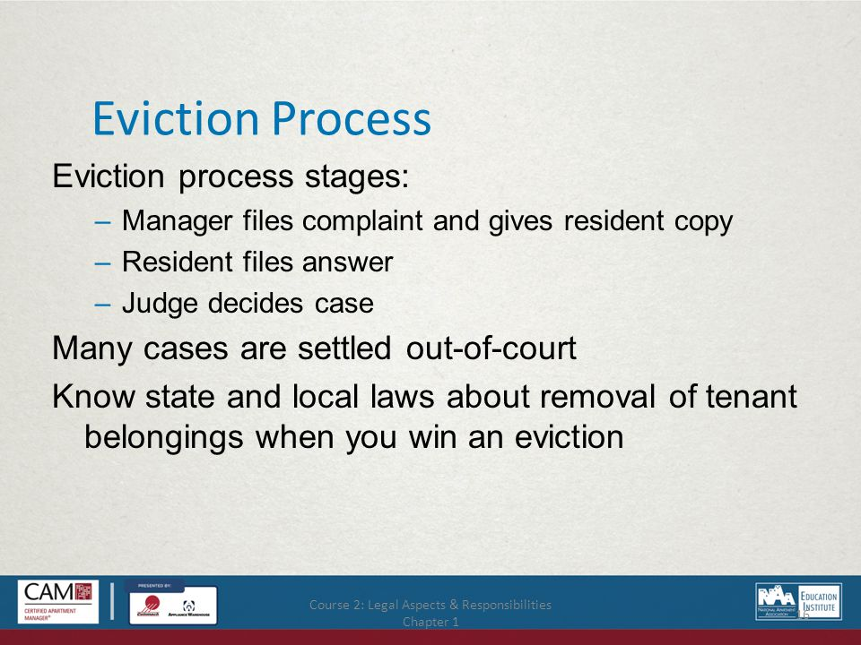 Course 2: Legal Aspects & Responsibilities Chapter 1 16 Eviction Process Eviction process stages: –Manager files complaint and gives resident copy –Resident files answer –Judge decides case Many cases are settled out-of-court Know state and local laws about removal of tenant belongings when you win an eviction
