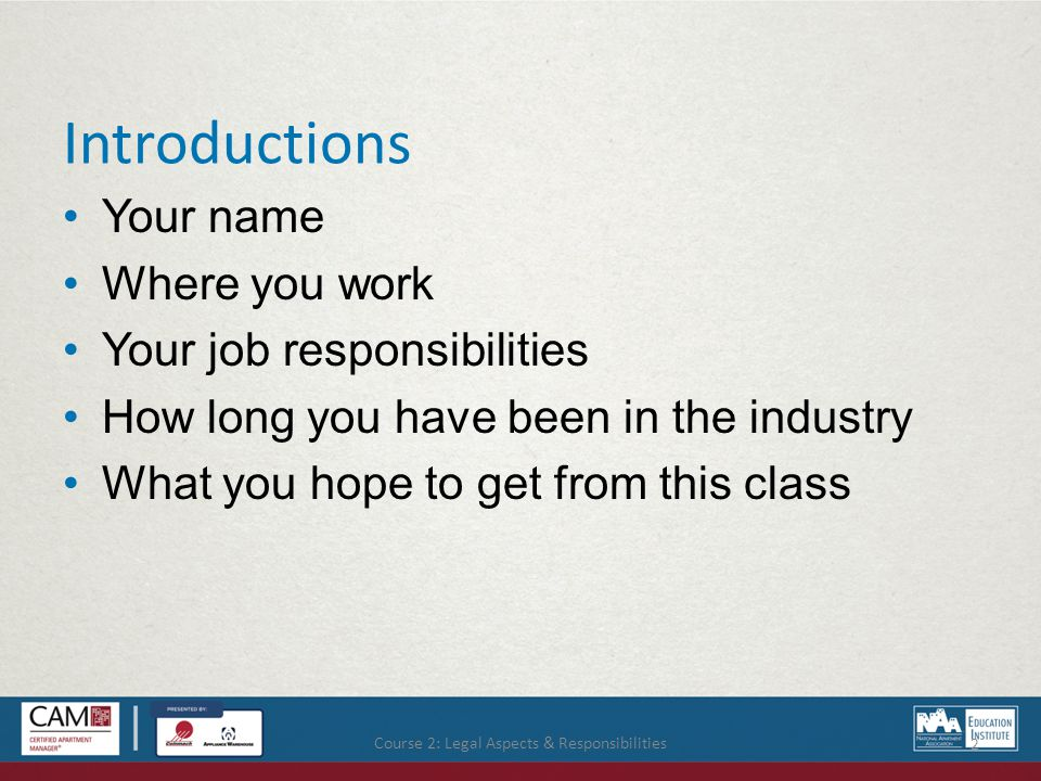 Course 2: Legal Aspects & Responsibilities 2 Introductions Your name Where you work Your job responsibilities How long you have been in the industry What you hope to get from this class