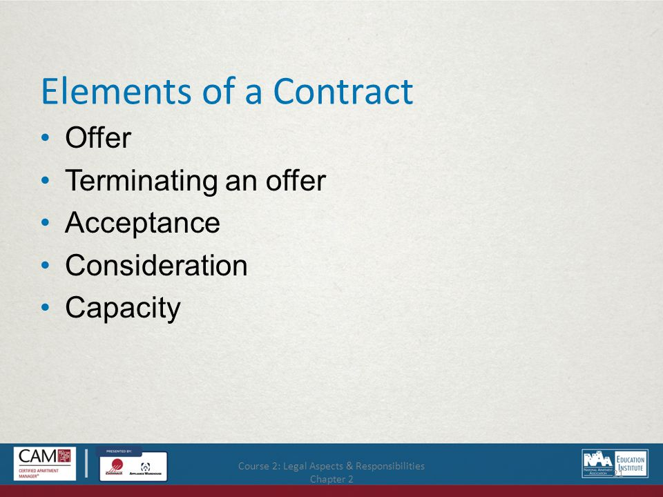 Course 2: Legal Aspects & Responsibilities Chapter 2 21 Elements of a Contract Offer Terminating an offer Acceptance Consideration Capacity