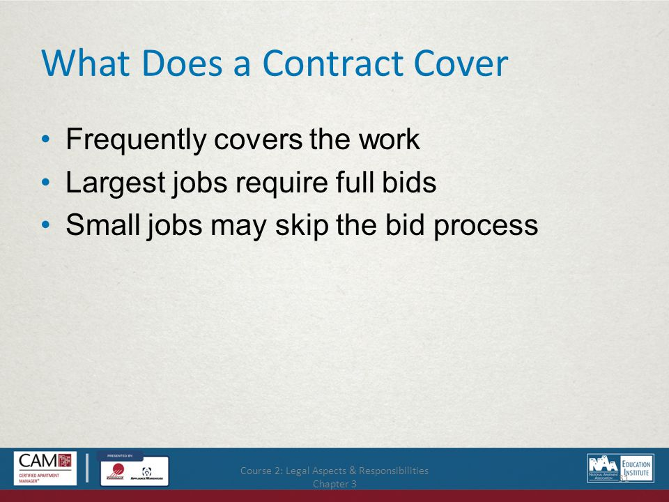 Course 2: Legal Aspects & Responsibilities Chapter 3 31 What Does a Contract Cover Frequently covers the work Largest jobs require full bids Small jobs may skip the bid process