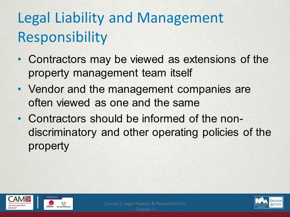 Course 2: Legal Aspects & Responsibilities Chapter 3 32 Legal Liability and Management Responsibility Contractors may be viewed as extensions of the property management team itself Vendor and the management companies are often viewed as one and the same Contractors should be informed of the non- discriminatory and other operating policies of the property