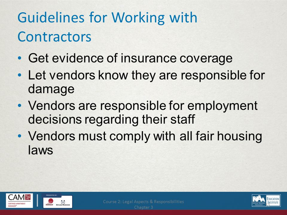 Course 2: Legal Aspects & Responsibilities Chapter 3 33 Guidelines for Working with Contractors Get evidence of insurance coverage Let vendors know they are responsible for damage Vendors are responsible for employment decisions regarding their staff Vendors must comply with all fair housing laws