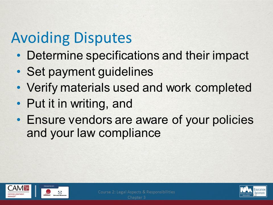 Course 2: Legal Aspects & Responsibilities Chapter 3 34 Avoiding Disputes Determine specifications and their impact Set payment guidelines Verify materials used and work completed Put it in writing, and Ensure vendors are aware of your policies and your law compliance