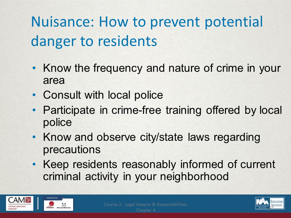 Course 2: Legal Aspects & Responsibilities Chapter 4 48 Nuisance: How to prevent potential danger to residents Know the frequency and nature of crime in your area Consult with local police Participate in crime-free training offered by local police Know and observe city/state laws regarding precautions Keep residents reasonably informed of current criminal activity in your neighborhood