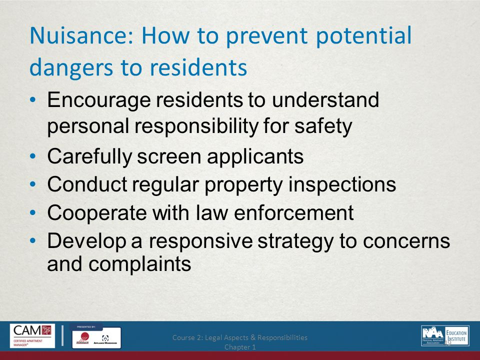 Nuisance: How to prevent potential dangers to residents Encourage residents to understand personal responsibility for safety Carefully screen applicants Conduct regular property inspections Cooperate with law enforcement Develop a responsive strategy to concerns and complaints Course 2: Legal Aspects & Responsibilities Chapter 1 49