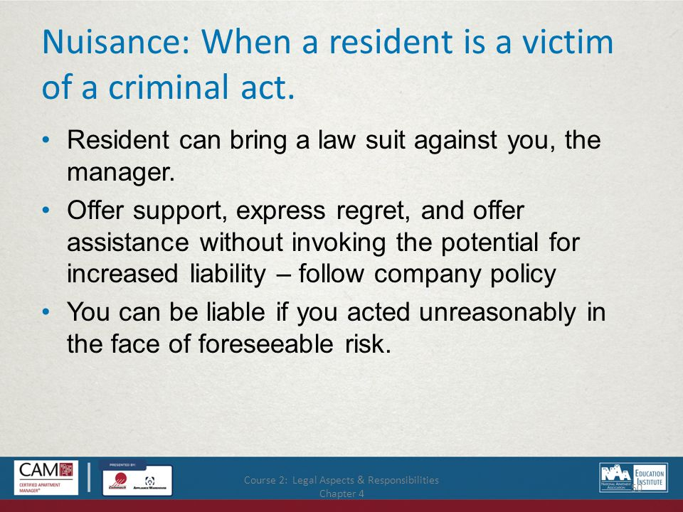 Course 2: Legal Aspects & Responsibilities Chapter 4 50 Nuisance: When a resident is a victim of a criminal act.