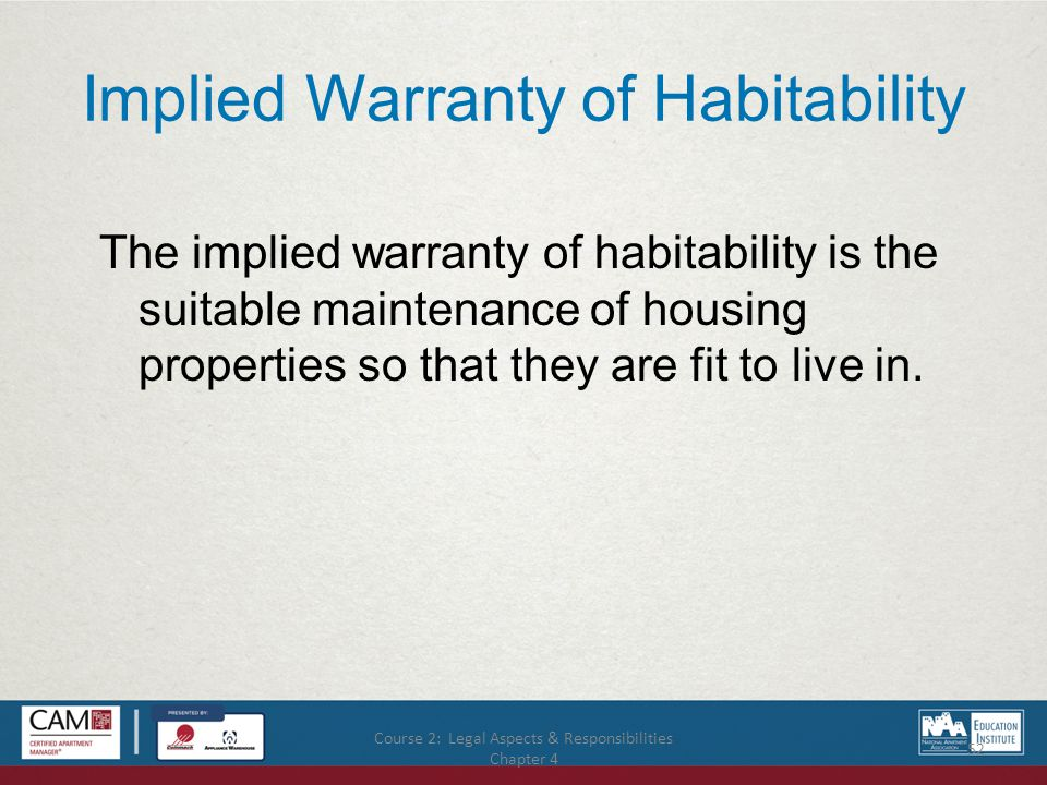 Course 2: Legal Aspects & Responsibilities Chapter 4 52 Implied Warranty of Habitability The implied warranty of habitability is the suitable maintenance of housing properties so that they are fit to live in.