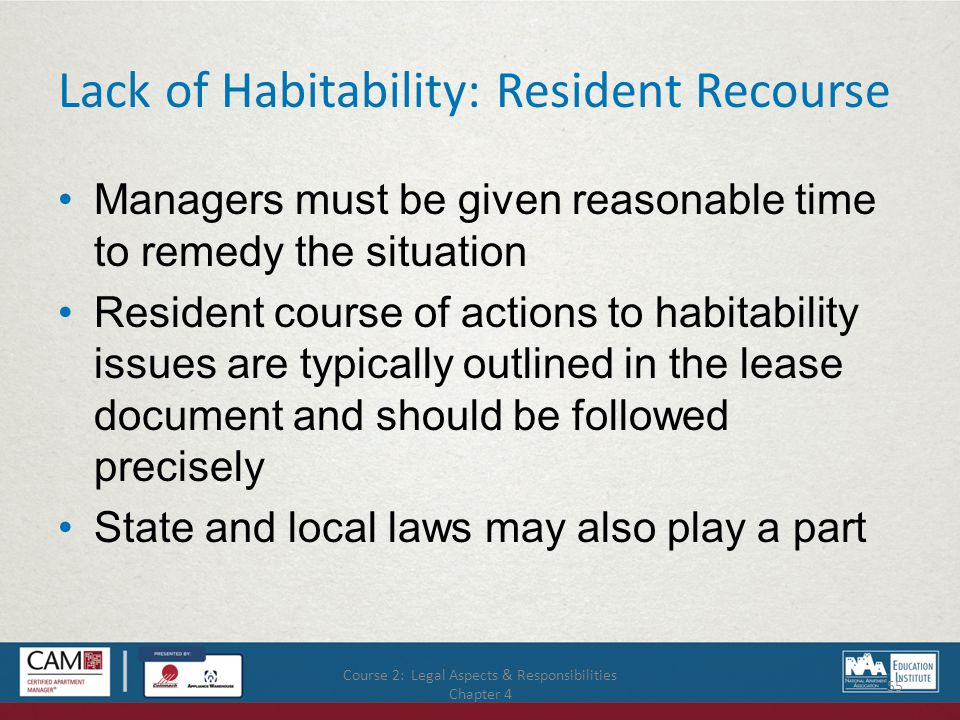 Course 2: Legal Aspects & Responsibilities Chapter 4 55 Lack of Habitability: Resident Recourse Managers must be given reasonable time to remedy the situation Resident course of actions to habitability issues are typically outlined in the lease document and should be followed precisely State and local laws may also play a part