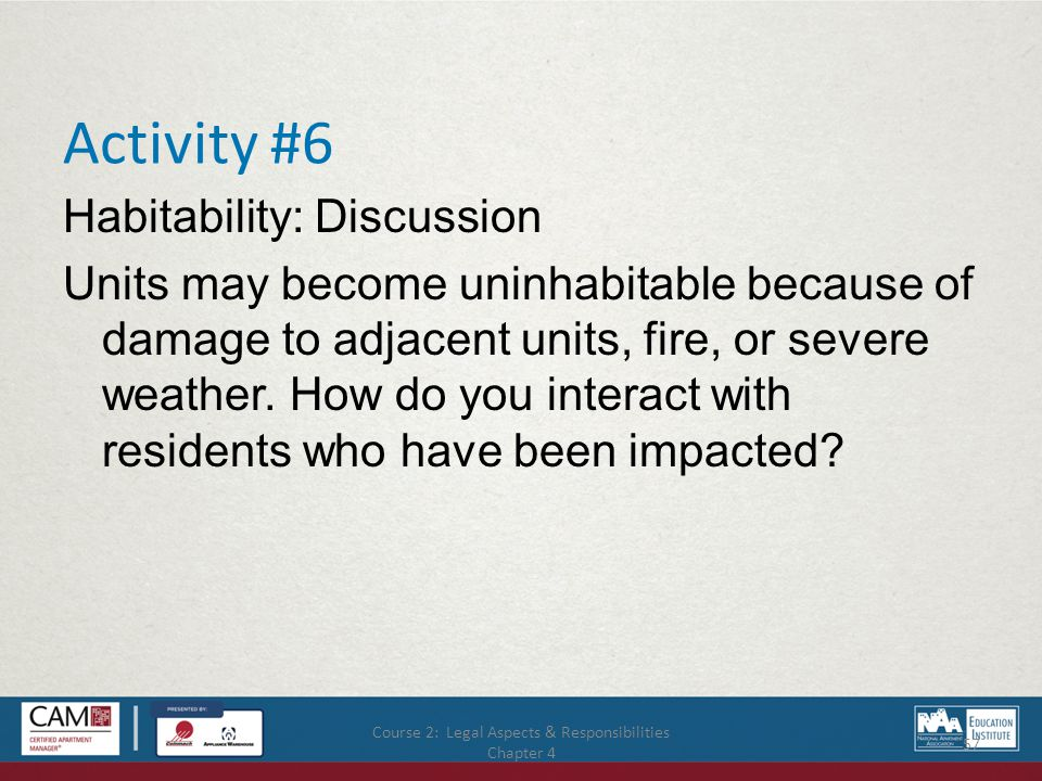 Course 2: Legal Aspects & Responsibilities Chapter 4 57 Activity #6 Habitability: Discussion Units may become uninhabitable because of damage to adjacent units, fire, or severe weather.