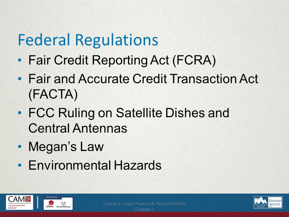 Course 2: Legal Aspects & Responsibilities Chapter 5 59 Federal Regulations Fair Credit Reporting Act (FCRA) Fair and Accurate Credit Transaction Act (FACTA) FCC Ruling on Satellite Dishes and Central Antennas Megan's Law Environmental Hazards