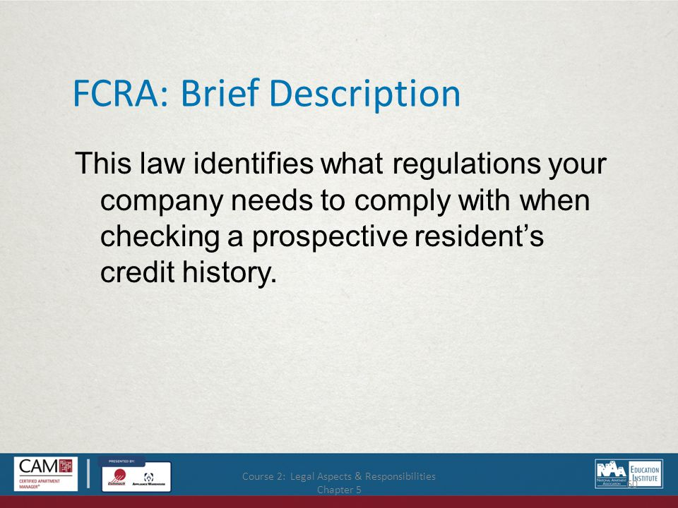Course 2: Legal Aspects & Responsibilities Chapter 5 60 FCRA: Brief Description This law identifies what regulations your company needs to comply with when checking a prospective resident's credit history.